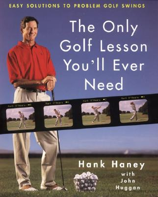 The Only Golf Lesson You'll Ever Need: Easy Solutions to Problem Golf Swings - Haney, Hank, and O'Meara, Mark (Foreword by), and Huggan, John