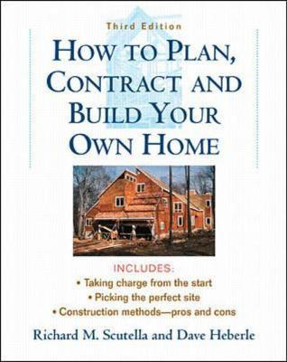 How to Plan, Contract and Build Your Own Home - Scutella, Richard M, and Heberle, David, and Heberle, Dave