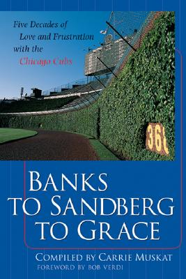 Banks to Sandberg to Grace: Five Decades of Love and Frustration with the Chicago Cubs - Muskat, Carrie (Compiled by), and Muskat Carrie, and Verdi, Bob (Foreword by)