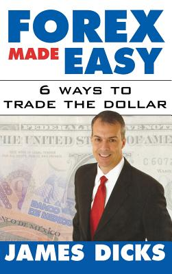Forex Made Easy: 6 Ways to Trade the Dollar - Dicks, James, and Dicks James
