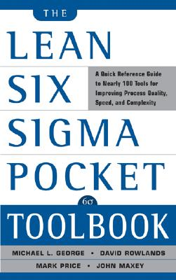 The Lean Six SIGMA Pocket Toolbook: A Quick Reference Guide to 70 Tools for Improving Quality and Speed: A Quick Reference Guide to 70 Tools for Improving Quality and Speed - George, Michael L, and Maxey, John, and Rowlands, David T