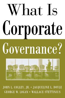 What Is Corporate Governance? - Colley, John L, and Stettinius, Wallace, and Doyle, Jacqueline L, Professor