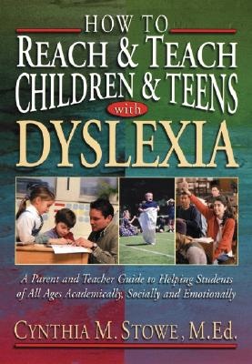 How to Reach and Teach Children and Teens with Dyslexia: A Parent and Teacher Guide to Helping Students of All Ages Academically, Socially, and Emotionally - Stowe, Cynthia M