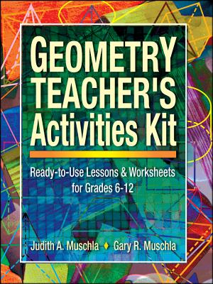 Geometry Teacher's Activities Kit: Ready-To-Use Lessons and Worksheets for Grades 6-12 - Muschla, Judith A, and Muschla, Gary Robert