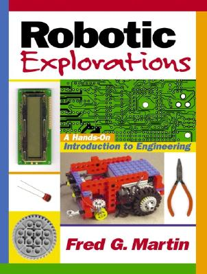 Robotic Explorations: A Hands-On Introduction to Engineering - Martin, Fred G