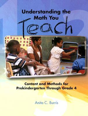 Understanding the Math You Teach: Content and Methods for Prekindergarten Through Grade Four - Burris, Anita C