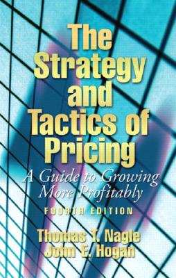 The Strategy and Tactics of Pricing: A Guide to Growing More Profitably - Nagle, Thomas T, and Hogan, John