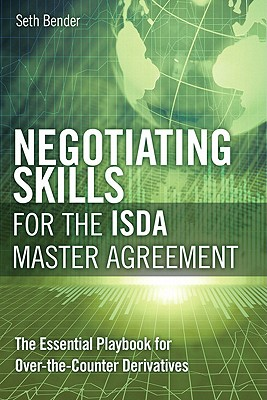 Negotiating Skills for the ISDA Master Agreement: The Essential Playbook for Over-The-Counter Derivatives - Bender, Seth P