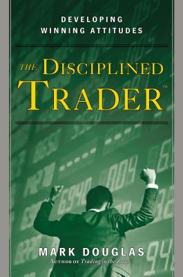 The Disciplined Trader: Developing Winning Attitudes - Douglas, Mark