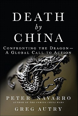 Death by China: Confronting the Dragon - A Global Call to Action - Navarro, Peter, and Autry, Greg