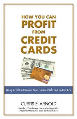 How You Can Profit from Credit Cards: Using Credit to Improve Your Financial Life and Bottom Line - Arnold, Curtis E