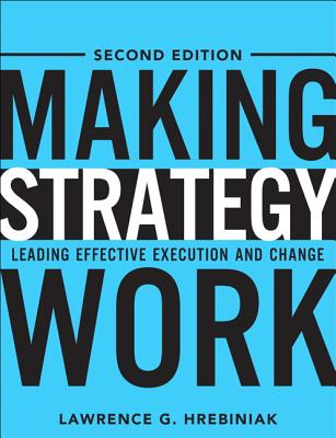 Making Strategy Work: Leading Effective Execution and Change - Hrebiniak, Lawrence G