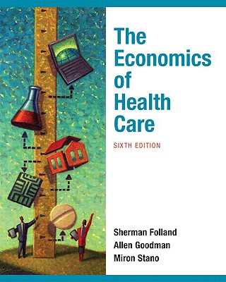 The Economics of Health and Health Care - Folland, Sherman, and Goodman, Allen, and Stano, Miron
