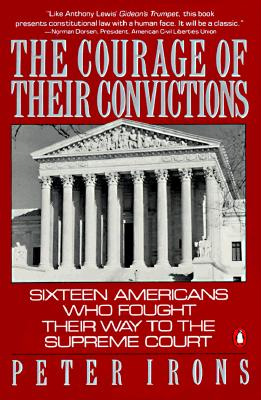 The Courage of Their Convictions: Sixteen Americans Who Fought Their Way to the Supreme Court - Irons, Peter H, and Irons