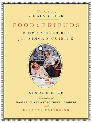 Food and Friends: Recipes and Memories from Simca's Cuisine - Beck, Simone, and Patterson, Suzanne, and Patterson, Susanne