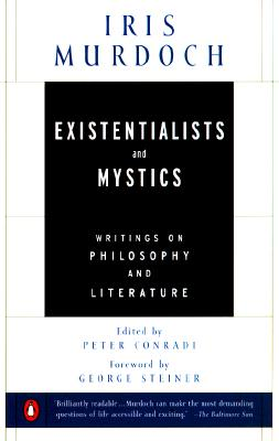 Existentialists and Mystics: Writings on Philosophy and Literature - Murdoch, Iris, and Steiner, George, Mr. (Foreword by), and Conradi, Peter, Professor (Selected by)