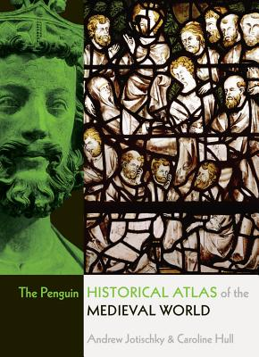 The Penguin Historical Atlas of the Medieval World - Jotischky, Andrew, and Hull, Caroline
