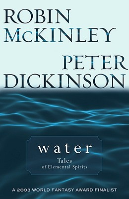 Water: Tales of Elemental Spirits - McKinley, Robin, and Dickinson, Peter