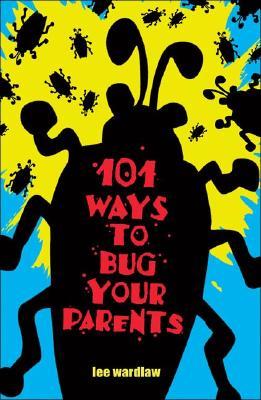 101 Ways to Bug Your Parents - Wardlaw, Lee