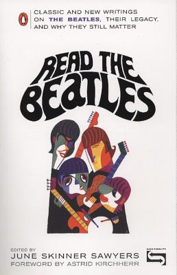 Read the Beatles: Classic and New Writings on the Beatles, Their Legacy, and Why They Still Matter - Sawyers, June Skinner (Editor), and Kirchherr, Astrid (Foreword by)