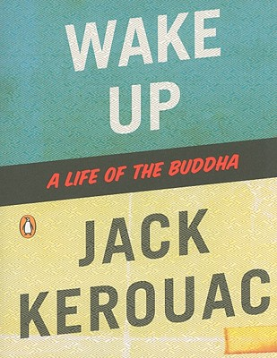 Wake Up: A Life of the Buddha - Kerouac, Jack (Prepared for publication by), and Thurman, Robert A F (Introduction by)