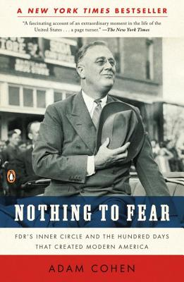 Nothing to Fear: FDR's Inner Circle and the Hundred Days That Created Modern America - Cohen, Adam