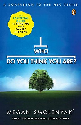 Who Do You Think You Are?: The Essential Guide to Tracing Your Family History - Smolenyak, Megan, and Wall to Wall Media, and Wall, To Wall Media