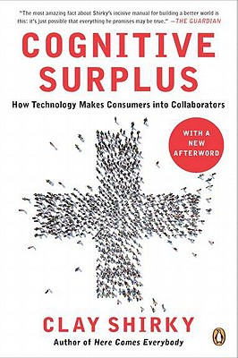 Cognitive Surplus: How Technology Makes Consumers Into Collaborators - Shirky, Clay