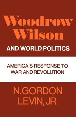 Woodrow Wilson and World Politics: America's Response to War and Revolution - Levin, N Gordon, Jr., and Levin, Jr N Gordon