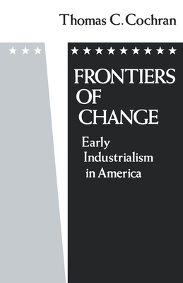 Frontiers of Change: Early Industrialization in America - Cochran, Thomas C