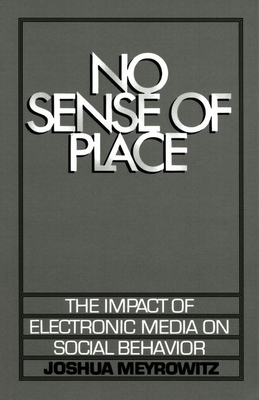 No Sense of Place: The Electronic Media on Social Behavior - Meyrowitz, Joshua