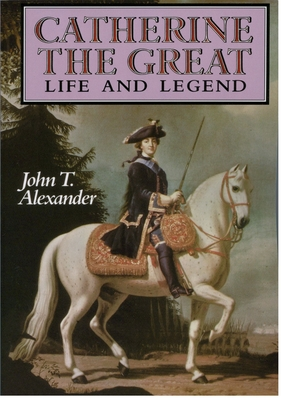 Catherine the Great: Life and Legend - Alexander, John T
