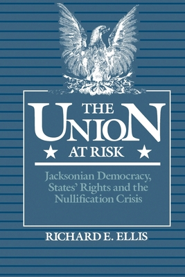 Union at Risk: Jacksonian Democracy, States' Rights and the Nullification Crisis - Ellis, Richard E