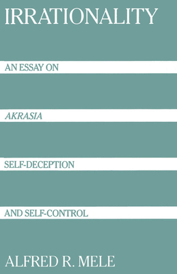 Irrationality: An Essay on Akrasia, Self-Deception, and Self-Control - Mele, Alfred R