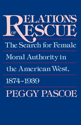 Relations of Rescue: The Search for Female Moral Authority in the American West, 1874-1939 - Pascoe, Peggy