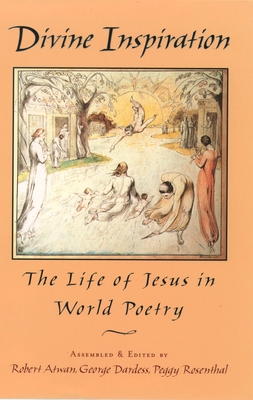 Divine Inspiration: The Life of Jesus in World Poetry - Atwan, Robert (Editor), and Rosenthal, Peggy (Editor), and Dardess, George (Editor)