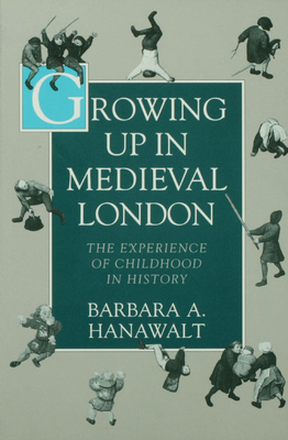 Growing Up in Medieval London: The Experience of Childhood in History - Hanawalt, Barbara A