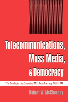 Telecommunications, Mass Media, and Democracy: The Battle for the Control of U.S. Broadcasting, 1928-1935 - McChesney, Robert Waterman