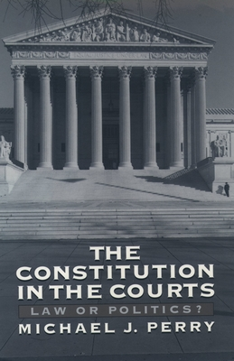 The Constitution in the Courts: Law or Politics? - Perry, Michael