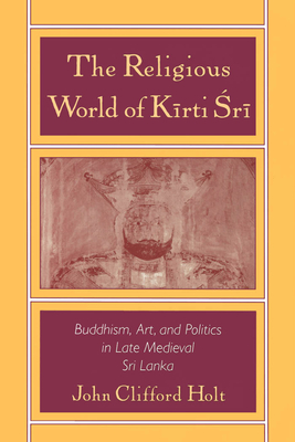 The Religious World of Kirti Sri: Buddhism, Art, and Politics of Late Medieval Sri Lanka - Holt, John Clifford