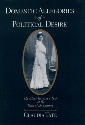 Domestic Allegories of Political Desire: The Black Heroine's Text at the Turn of the Century - Tate, Claudia