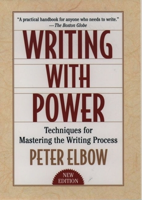 Writing with Power: Techniques for Mastering the Writing Process - Elbow, Peter, B.A., M.A., PH.D.
