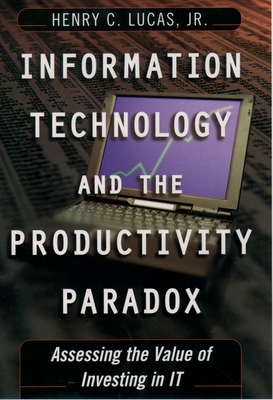 Information Technology and the Productivity Parqadox: Assessing the Value of Investing in It - Lucas, Henry C, Jr.