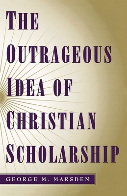 The Outrageous Idea of Christian Scholarship - Marsden, George M