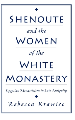Shenoute and the Women of the White Monastery: Egyptian Monasticism in Late Antiquity - Krawiec, Rebecca