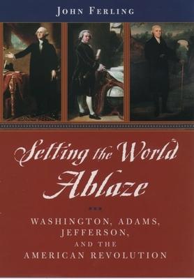 Setting the World Ablaze: Washington, Adams, Jefferson, and the American Revolution - Ferling, John E
