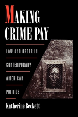 Making Crime Pay: Law & Order in Contemporary American Politics - Beckett, Katherine