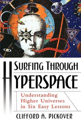 Surfing Through Hyperspace: Understanding Higher Universes in Six Easy Lessons - Pickover, Clifford A, Ph.D.