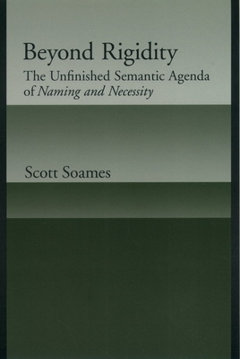 Beyond Rigidity: The Unfinished Semantic Agenda of Naming and Necessity - Soames, Scott
