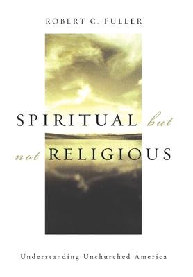 Spiritual, But Not Religious: Understanding Unchurched America - Fuller, Robert C, PhD